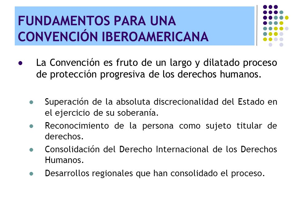FUNDAMENTOS PARA UNA CONVENCIÓN IBEROAMERICANA La Convención es el resultado de la concretización del derecho internacional de los derechos humanos a la situación de los y las jóvenes: Creación jurídica, pero con trabajo interdisciplinario.
