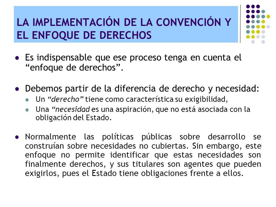 LA IMPLEMENTACIÓN DE LA CONVENCIÓN Y EL ENFOQUE DE DERECHOS Lo relevante es que este tipo de necesidades, tiene un correlato jurídico, exigible por el ciudadano y con obligaciones para el Estado.
