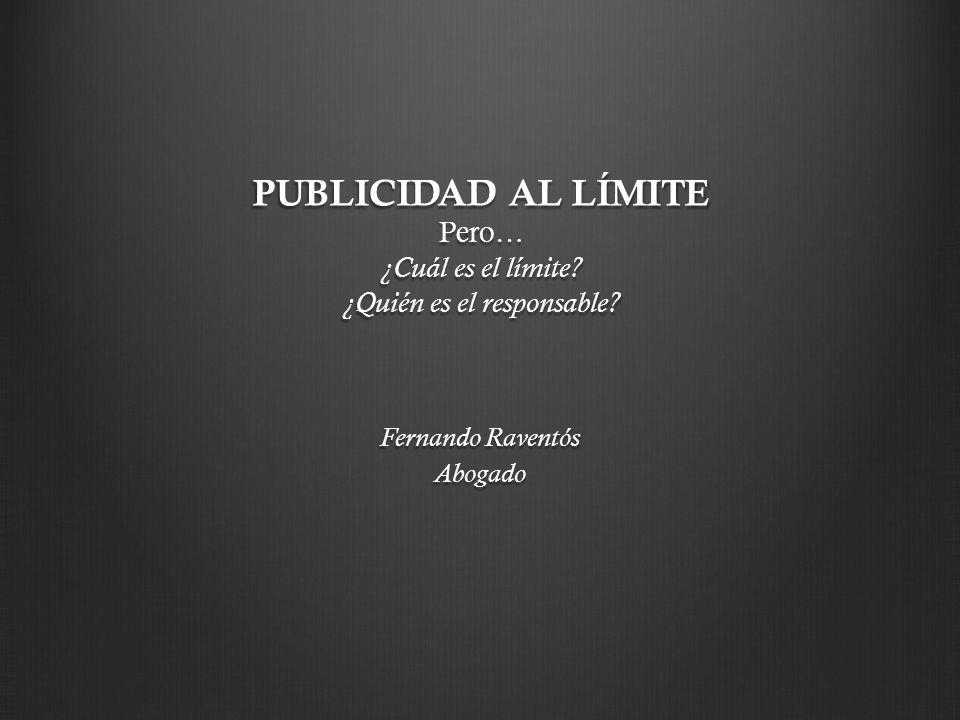 PUBLICIDAD AL LÍMITE Pero… ¿Cuál es el límite? ¿Quién es el responsable? Fernando Raventós Abogado