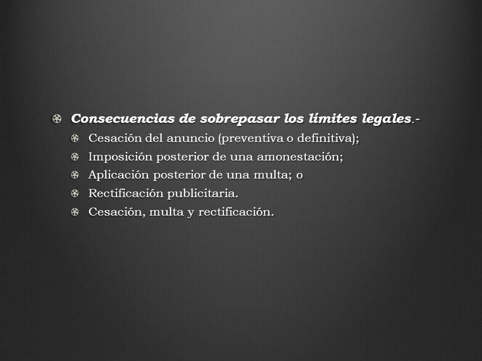 Consecuencias de sobrepasar los límites legales.- Cesación del anuncio (preventiva o definitiva); Imposición posterior de una amonestación; Aplicación