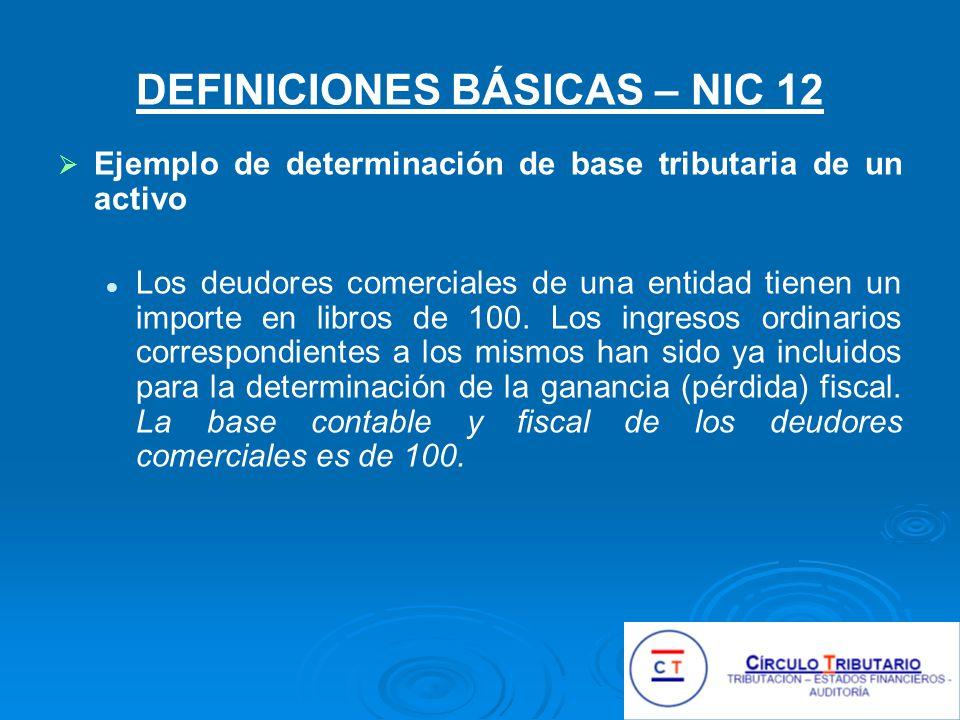 DEFINICIONES BÁSICAS – NIC 12 Ejemplo de determinación de base tributaria de un activo Los deudores comerciales de una entidad tienen un importe en libros de 100.