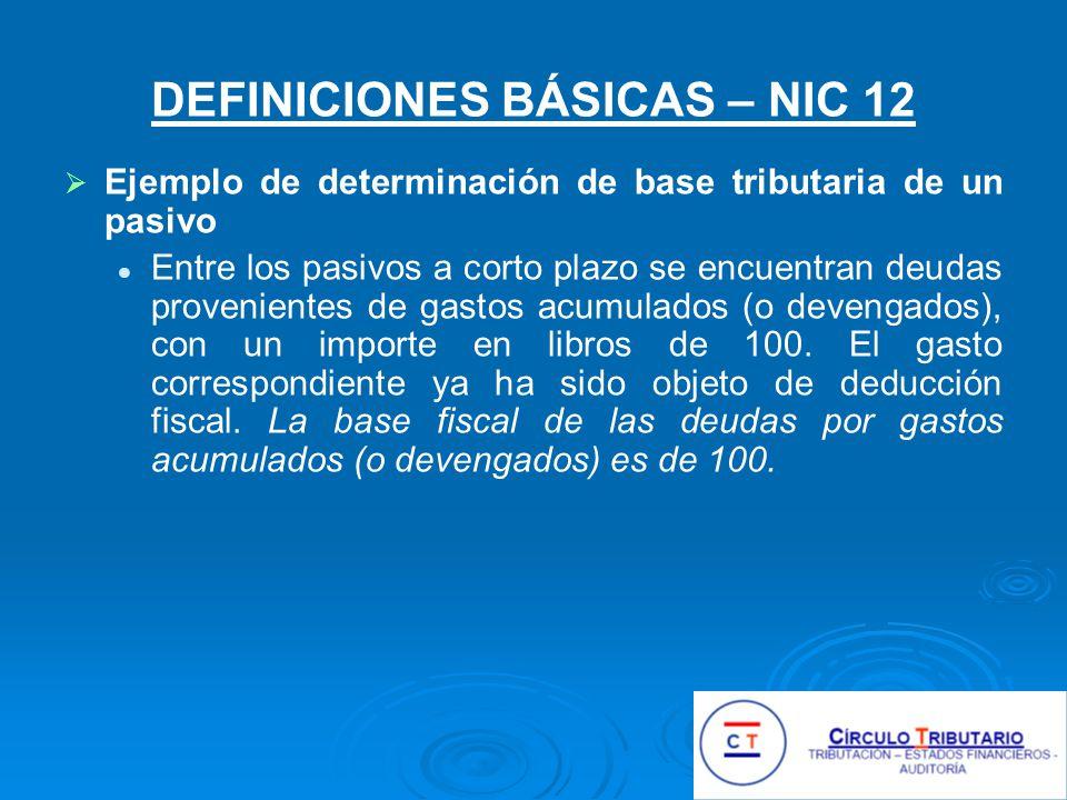 DEFINICIONES BÁSICAS – NIC 12 Ejemplo de determinación de base tributaria de un pasivo Entre los pasivos a corto plazo se encuentran deudas provenientes de gastos acumulados (o devengados), con un importe en libros de 100.