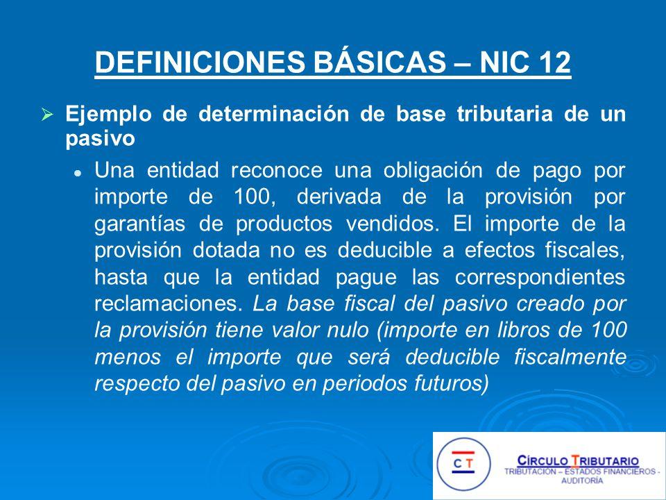 DEFINICIONES BÁSICAS – NIC 12 Ejemplo de determinación de base tributaria de un pasivo Una entidad reconoce una obligación de pago por importe de 100, derivada de la provisión por garantías de productos vendidos.