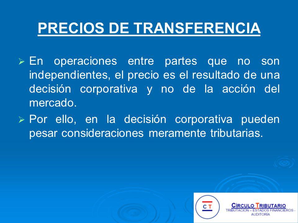 PRECIOS DE TRANSFERENCIA En operaciones entre partes que no son independientes, el precio es el resultado de una decisión corporativa y no de la acción del mercado.
