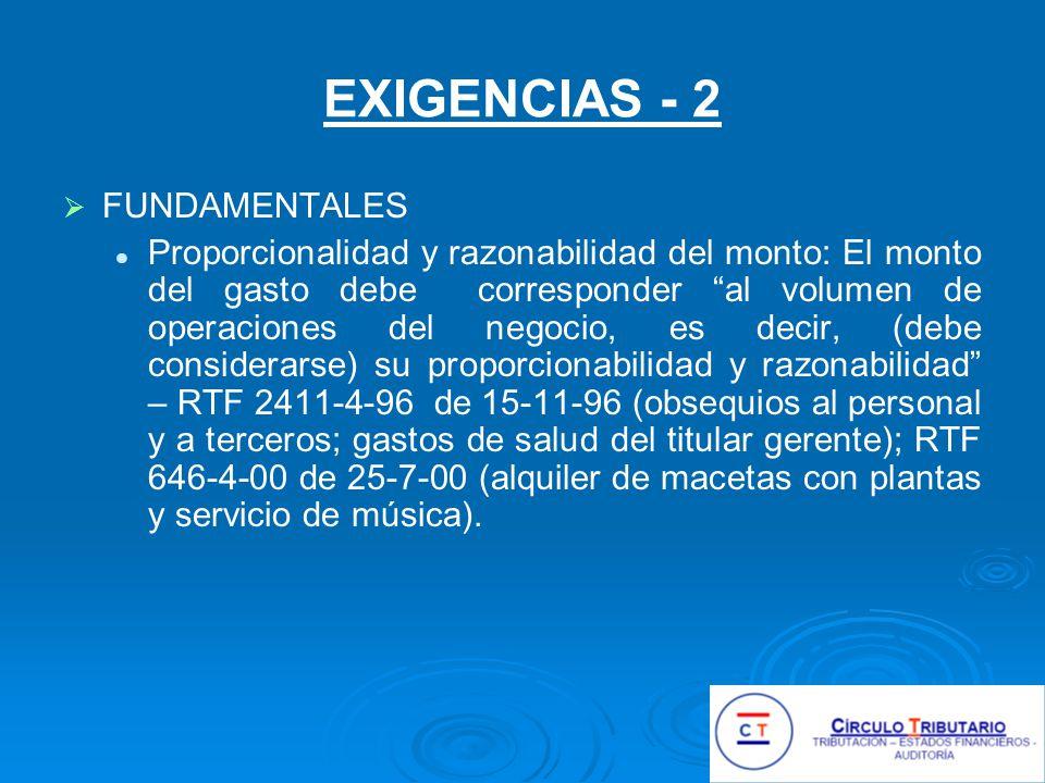 EXIGENCIAS - 2 FUNDAMENTALES Proporcionalidad y razonabilidad del monto: El monto del gasto debe corresponder al volumen de operaciones del negocio, es decir, (debe considerarse) su proporcionabilidad y razonabilidad – RTF 2411-4-96 de 15-11-96 (obsequios al personal y a terceros; gastos de salud del titular gerente); RTF 646-4-00 de 25-7-00 (alquiler de macetas con plantas y servicio de música).