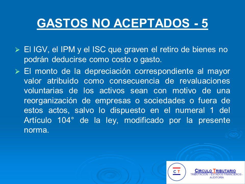 GASTOS NO ACEPTADOS - 5 El IGV, el IPM y el ISC que graven el retiro de bienes no podrán deducirse como costo o gasto.