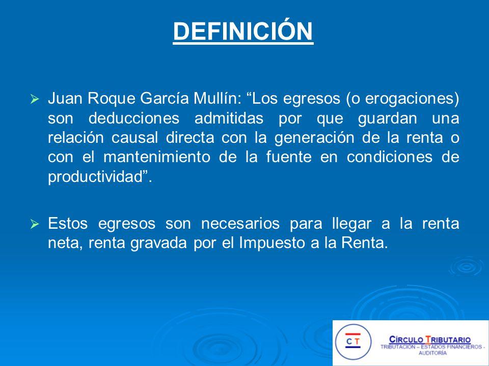 DEFINICIÓN Juan Roque García Mullín: Los egresos (o erogaciones) son deducciones admitidas por que guardan una relación causal directa con la generación de la renta o con el mantenimiento de la fuente en condiciones de productividad.