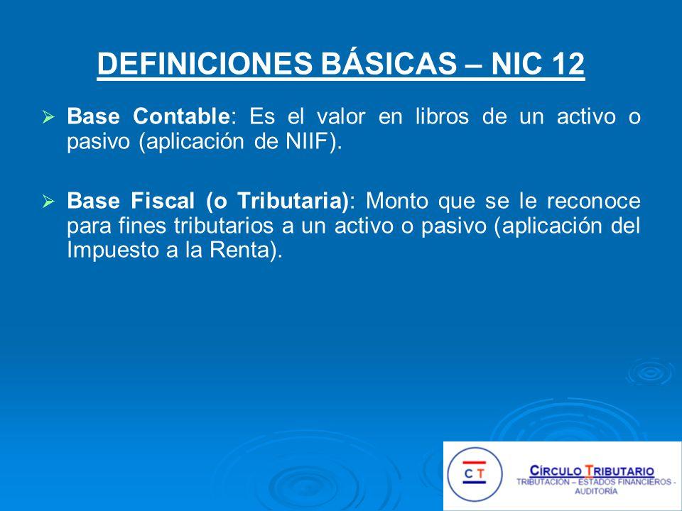 DEFINICIONES BÁSICAS – NIC 12 Base Contable: Es el valor en libros de un activo o pasivo (aplicación de NIIF).