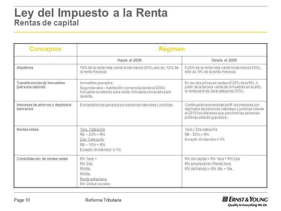 Reforma TributariaPage 10 Ley del Impuesto a la Renta Rentas de capital ConceptosRégimen Hasta el 2008Desde el 2009 Alquileres15% de la renta neta (re