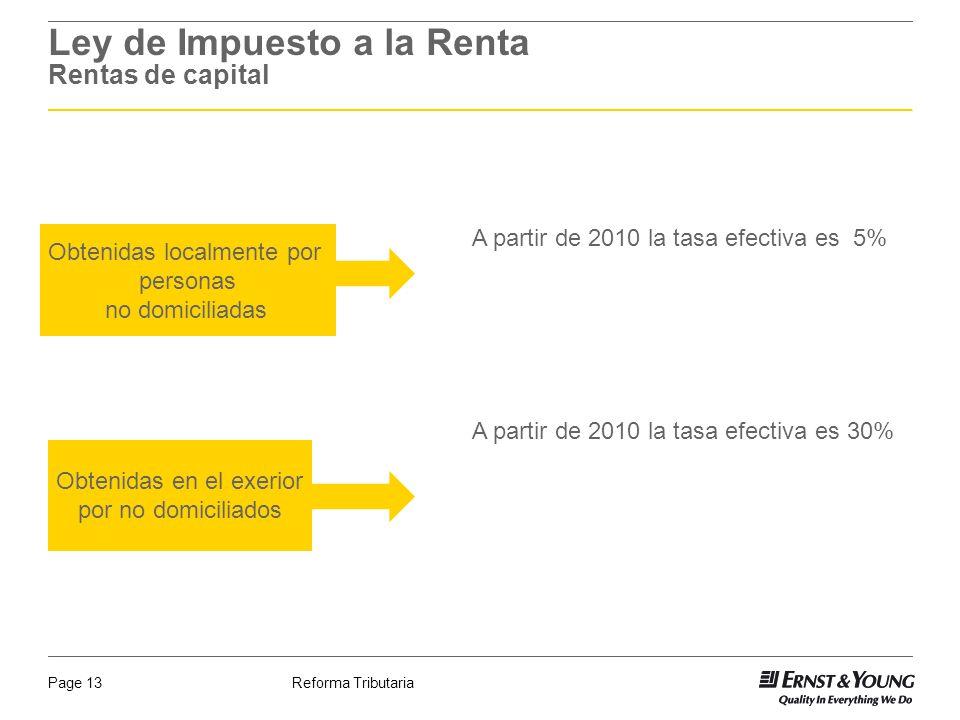 Reforma TributariaPage 13 Ley de Impuesto a la Renta Rentas de capital A partir de 2010 la tasa efectiva es 5% A partir de 2010 la tasa efectiva es 30