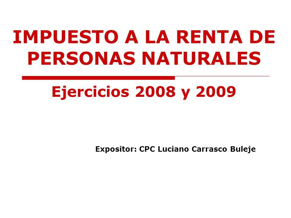 IMPUESTO A LA RENTA DE PERSONAS NATURALES Ejercicios 2008 y 2009 Expositor: CPC Luciano Carrasco Buleje