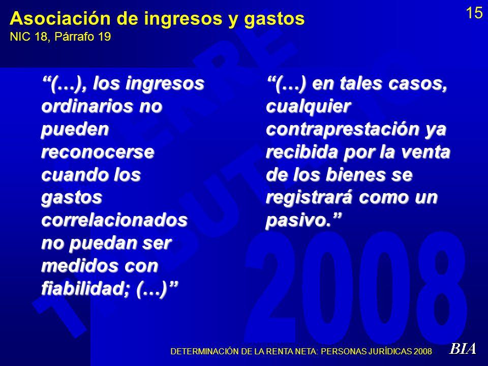 DETERMINACIÓN DE LA RENTA NETA: PERSONAS JURÍDICAS 2008 15 Asociación de ingresos y gastos NIC 18, Párrafo 19 (…), los ingresos ordinarios no pueden r