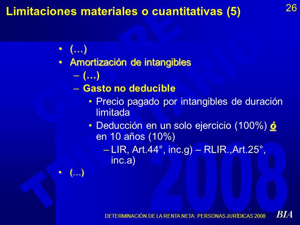 DETERMINACIÓN DE LA RENTA NETA: PERSONAS JURÍDICAS 2008 26 Limitaciones materiales o cuantitativas (5) (…)(…) Amortización de intangiblesAmortización