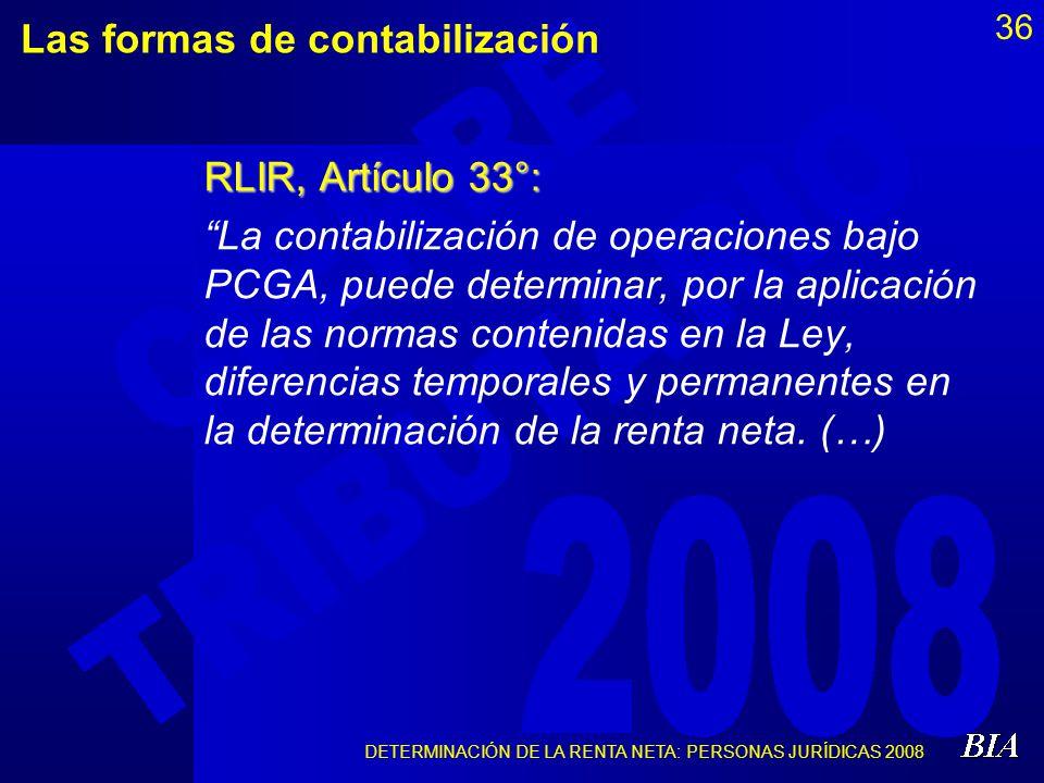 DETERMINACIÓN DE LA RENTA NETA: PERSONAS JURÍDICAS 2008 36 Las formas de contabilización RLIR, Artículo 33°: La contabilización de operaciones bajo PC
