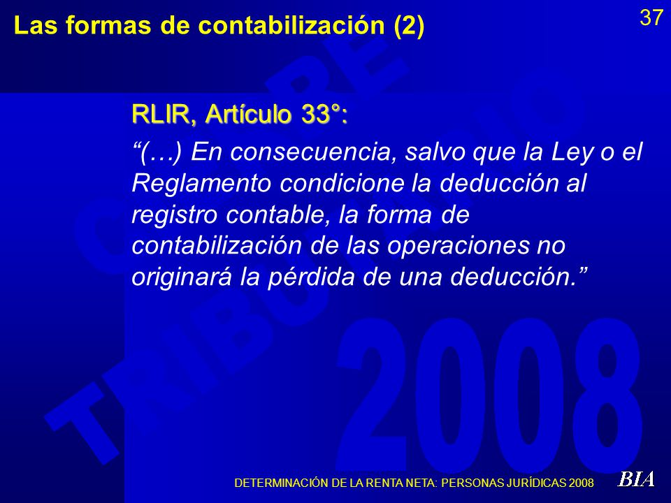 DETERMINACIÓN DE LA RENTA NETA: PERSONAS JURÍDICAS 2008 37 Las formas de contabilización (2) RLIR, Artículo 33°: (…) En consecuencia, salvo que la Ley