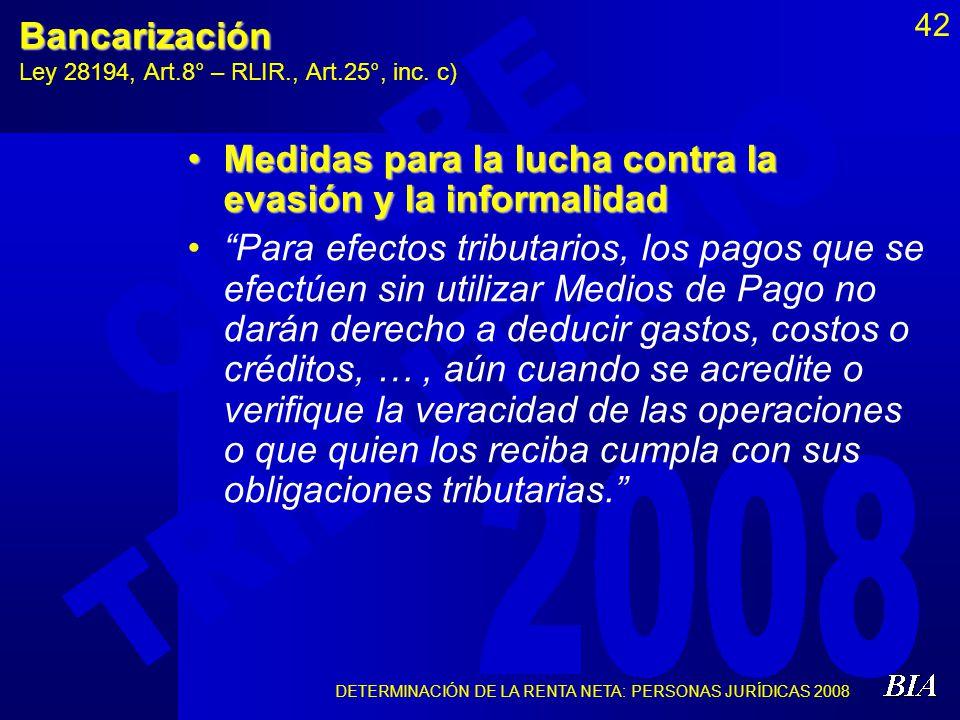 DETERMINACIÓN DE LA RENTA NETA: PERSONAS JURÍDICAS 2008 42Bancarización Ley 28194, Art.8° – RLIR., Art.25°, inc. c) Medidas para la lucha contra la ev