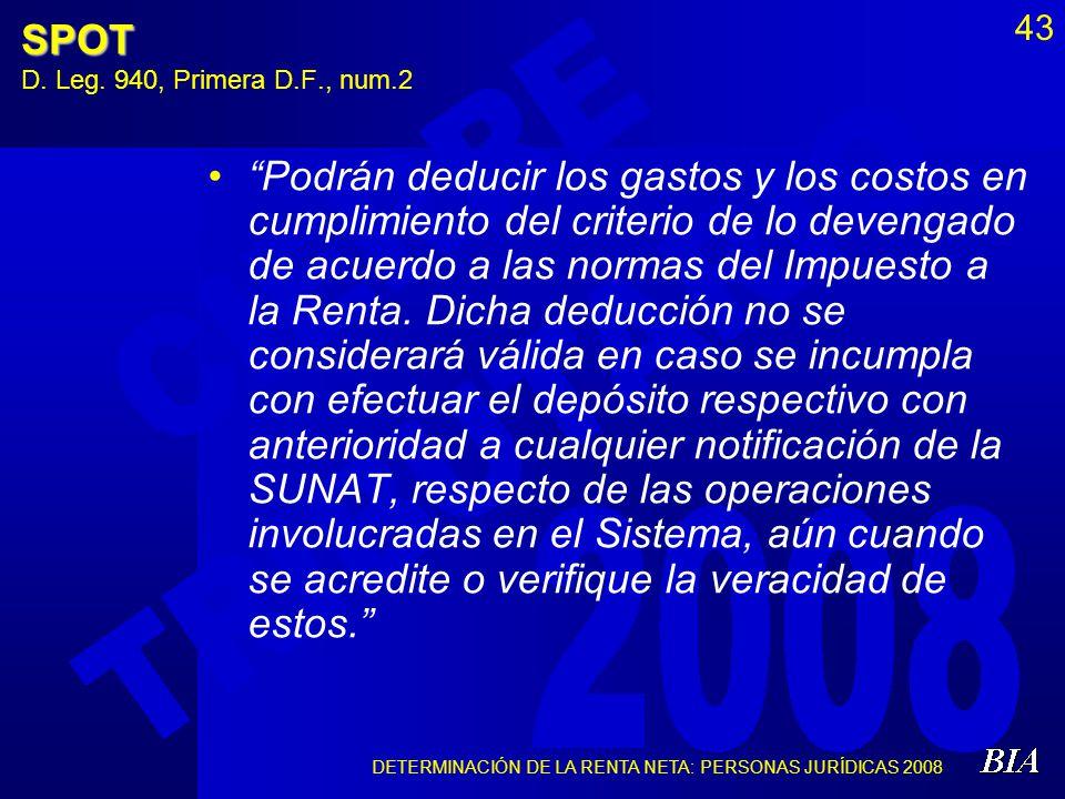 DETERMINACIÓN DE LA RENTA NETA: PERSONAS JURÍDICAS 2008 43SPOT D. Leg. 940, Primera D.F., num.2 Podrán deducir los gastos y los costos en cumplimiento