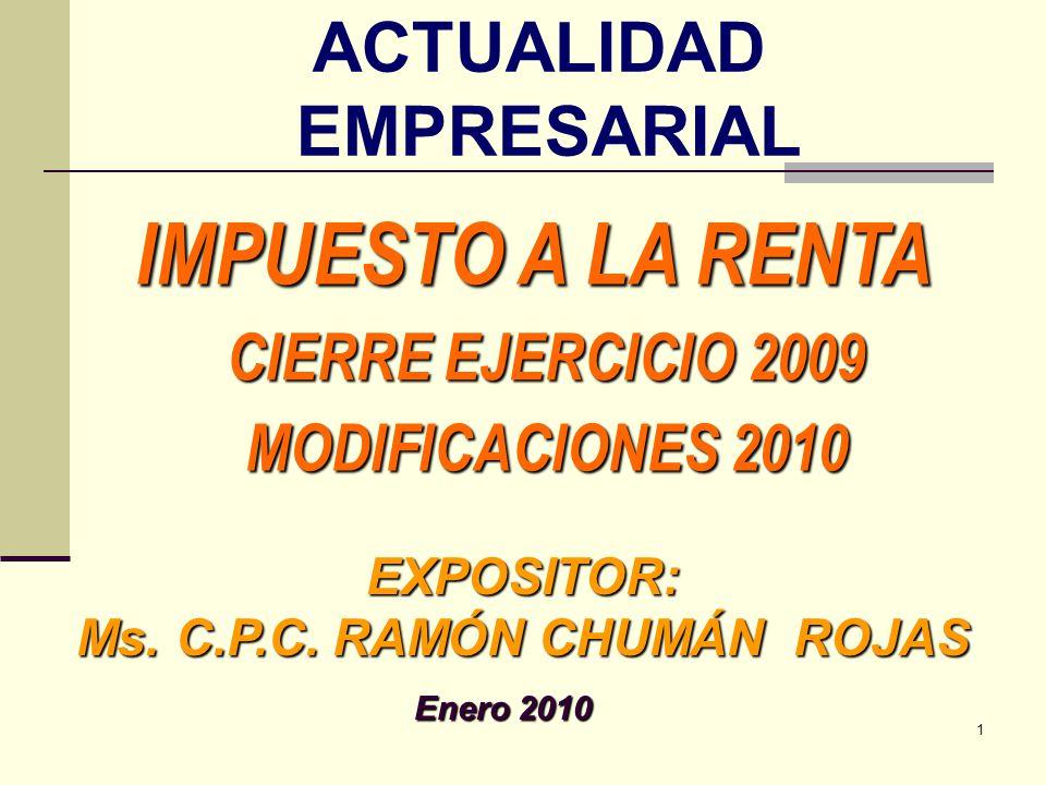 IMPUESTO A LA RENTA EXPOSITOR: Ms. C.P.C. RAMÓN CHUMÁN ROJAS Enero 2010 CIERRE EJERCICIO 2009 MODIFICACIONES 2010 1 ACTUALIDAD EMPRESARIAL