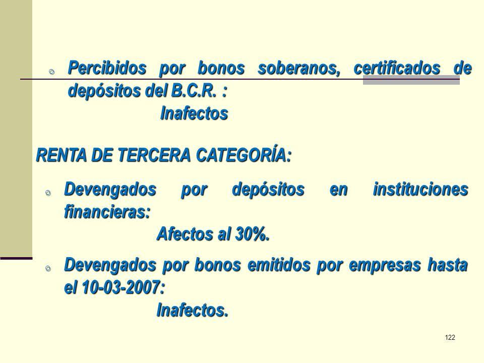 o Percibidos por bonos soberanos, certificados de depósitos del B.C.R. : Inafectos RENTA DE TERCERA CATEGORÍA: o Devengados por depósitos en instituci