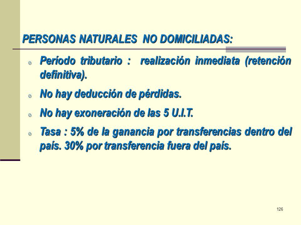 PERSONAS NATURALES NO DOMICILIADAS: o Período tributario : realización inmediata (retención definitiva). o No hay deducción de pérdidas. o No hay exon