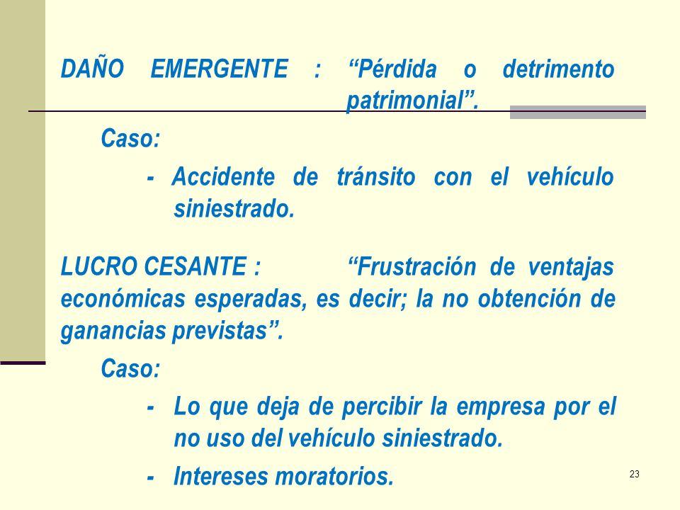 DAÑO EMERGENTE : Pérdida o detrimento patrimonial. Caso: - Accidente de tránsito con el vehículo siniestrado. LUCRO CESANTE :Frustración de ventajas e