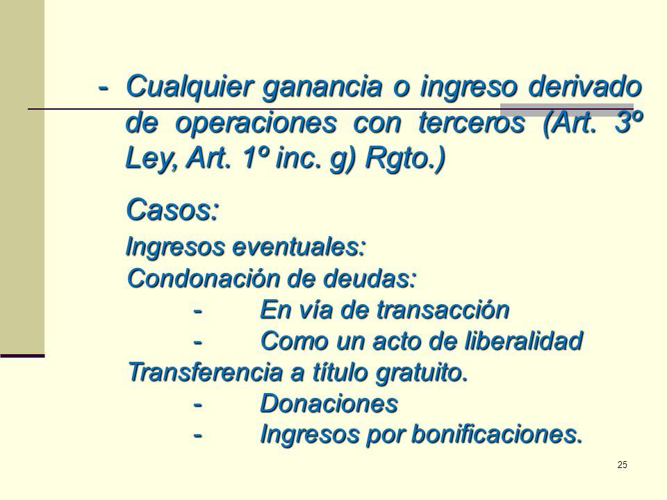 -Cualquier ganancia o ingreso derivado de operaciones con terceros (Art. 3º Ley, Art. 1º inc. g) Rgto.) Casos: Ingresos eventuales: Condonación de deu