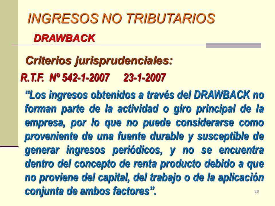INGRESOS NO TRIBUTARIOS DRAWBACK R.T.F. Nº 542-1-2007 23-1-2007 Los ingresos obtenidos a través del DRAWBACK no forman parte de la actividad o giro pr