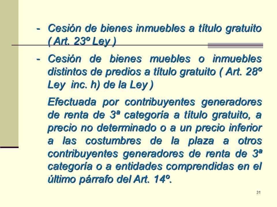 -Cesión de bienes inmuebles a título gratuito ( Art. 23º Ley ) -Cesión de bienes muebles o inmuebles distintos de predios a título gratuito ( Art. 28º