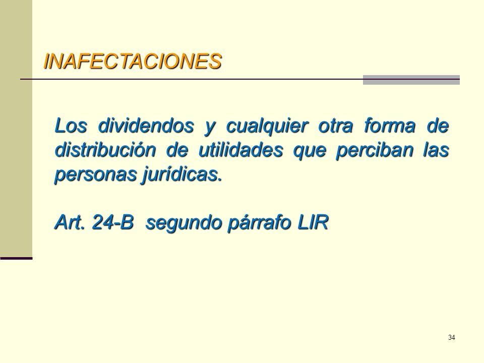 INAFECTACIONES INAFECTACIONES Los dividendos y cualquier otra forma de distribución de utilidades que perciban las personas jurídicas. Art. 24-B segun