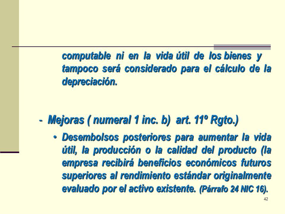 computable ni en la vida útil de los bienes y tampoco será considerado para el cálculo de la depreciación. - Mejoras ( numeral 1 inc. b) art. 11º Rgto