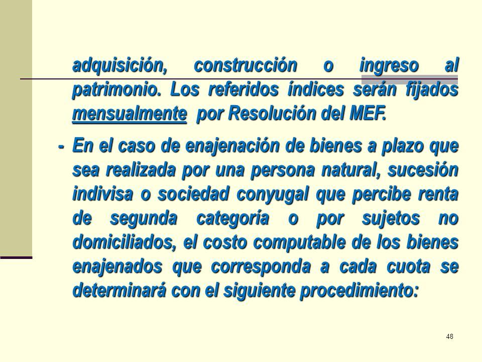 adquisición, construcción o ingreso al patrimonio. Los referidos índices serán fijados mensualmente por Resolución del MEF. -En el caso de enajenación