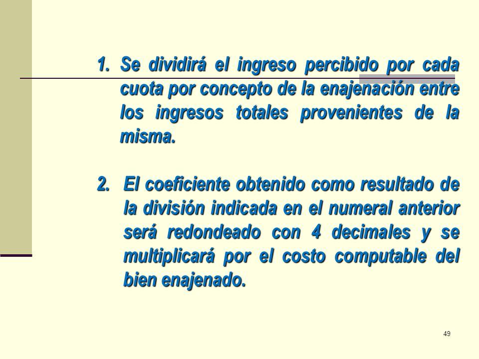 1.Se dividirá el ingreso percibido por cada cuota por concepto de la enajenación entre los ingresos totales provenientes de la misma. 2.El coeficiente