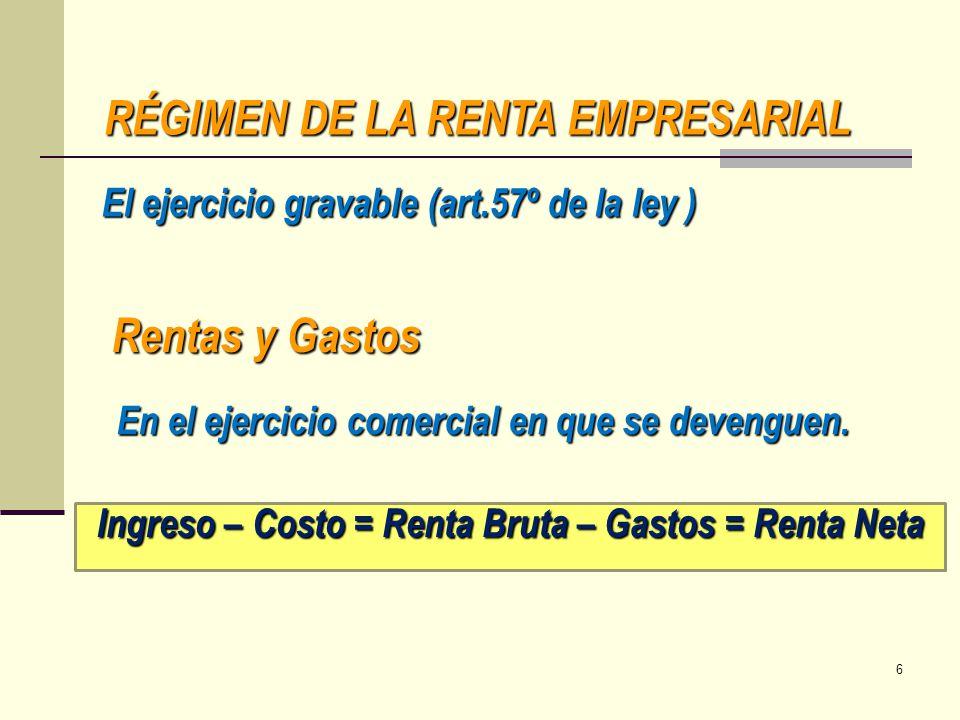 RÉGIMEN DE LA RENTA EMPRESARIAL El ejercicio gravable (art.57º de la ley ) Rentas y Gastos En el ejercicio comercial en que se devenguen. Ingreso – Co