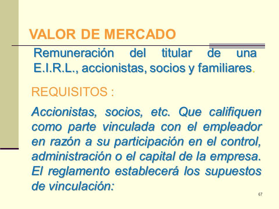 VALOR DE MERCADO Remuneración del titular de una E.I.R.L., accionistas, socios y familiares. REQUISITOS : Accionistas, socios, etc. Que califiquen com