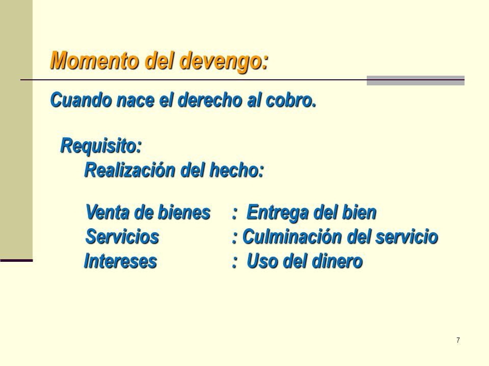 Momento del devengo: Requisito: Realización del hecho: Venta de bienes: Entrega del bien Servicios: Culminación del servicio Intereses: Uso del dinero