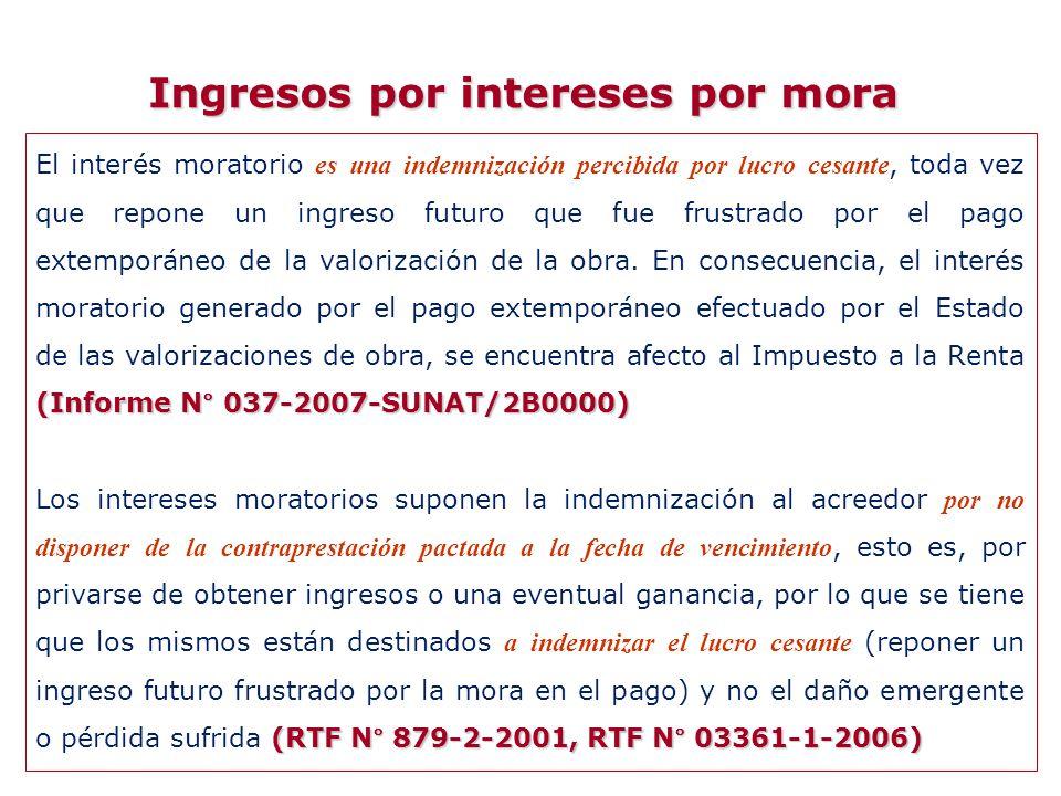 Ingresos por intereses por mora (Informe N° 037-2007-SUNAT/2B0000) El interés moratorio es una indemnización percibida por lucro cesante, toda vez que