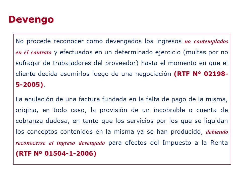 Devengo (Informe N° 044-2006- SUNAT/2B0000) Considerando que el servicio materia de consulta ha sido prestado en diciembre del 2004, en atención al principio del devengado recogido por el TUO de la Ley del IR, el gasto respecto a dicho concepto se considera que corresponde al ejercicio 2004; independientemente de la fecha en que fuera emitido el comprobante de pago (Informe N° 044-2006- SUNAT/2B0000) (RTF N° 3836-5-2005) Es recién con el acuerdo extrajudicial que existiría certeza de la existencia de las obligaciones contractuales, y por lo tanto de los ingresos de la recurrente originadas en las mismas, y en consecuencia el cronograma de pagos establecido por las partes es el que determina la imputación de ingresos a favor de la recurrente, dado que la certeza sobre dicha obligación surge de esta transacción.