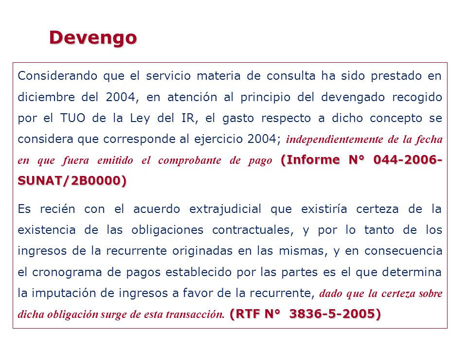 Devengo (Informe N° 251-2009-SUNAT/2B0000) La renta por una mejora obtenida por el propietario persona jurídica se imputará en el ejercicio comercial en que se devengue y el ingreso devengado por dicho concepto deberá estimarse en función al valor de mercado (Informe N° 251-2009-SUNAT/2B0000) (RTF N° 9496-2-2004) Encontrándose acreditado el siniestro y no existiendo condiciones adicionales a este hecho ni evidencia de incertidumbre, se encontraba cumplida la probabilidad del beneficio económico futuro, por lo tanto se trata de un ingreso gravable imputado en el ejercicio en que ocurrió el siniestro, no pudiendo diferirse el ingreso por el hecho que existan cláusulas limitativas de la indemnización ya que estas sólo implican el monto máximo que puede alcanzar la misma (RTF N° 9496-2-2004)