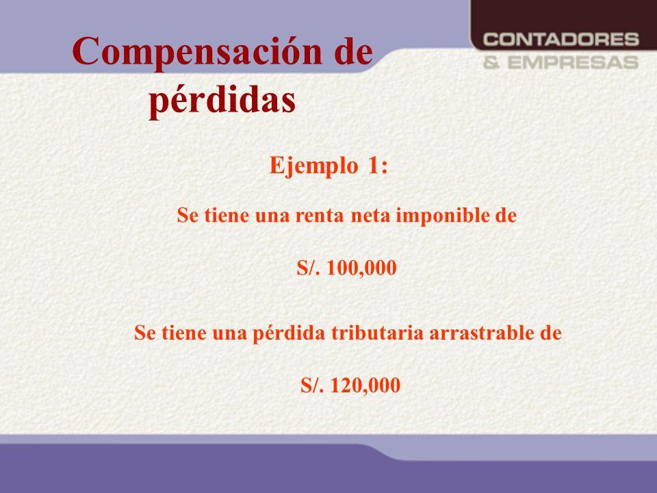Ejemplo 1: Se tiene una renta neta imponible de S/. 100,000 Se tiene una pérdida tributaria arrastrable de S/. 120,000 Compensación de pérdidas