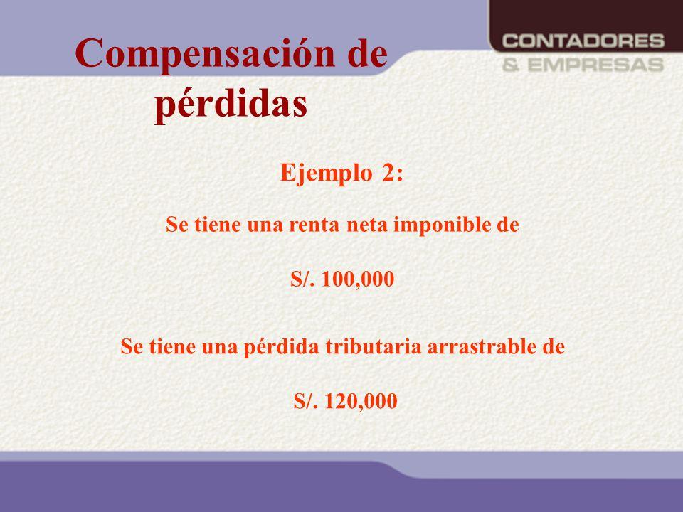 Ejemplo 2: Se tiene una renta neta imponible de S/. 100,000 Se tiene una pérdida tributaria arrastrable de S/. 120,000 Compensación de pérdidas