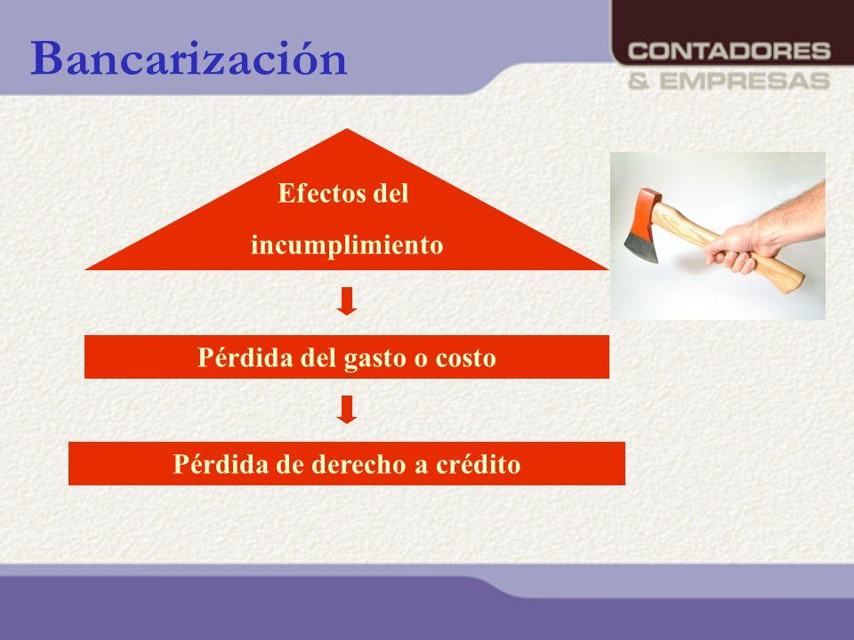 Bancarización Pérdida del gasto o costo Pérdida de derecho a crédito Efectos del incumplimiento