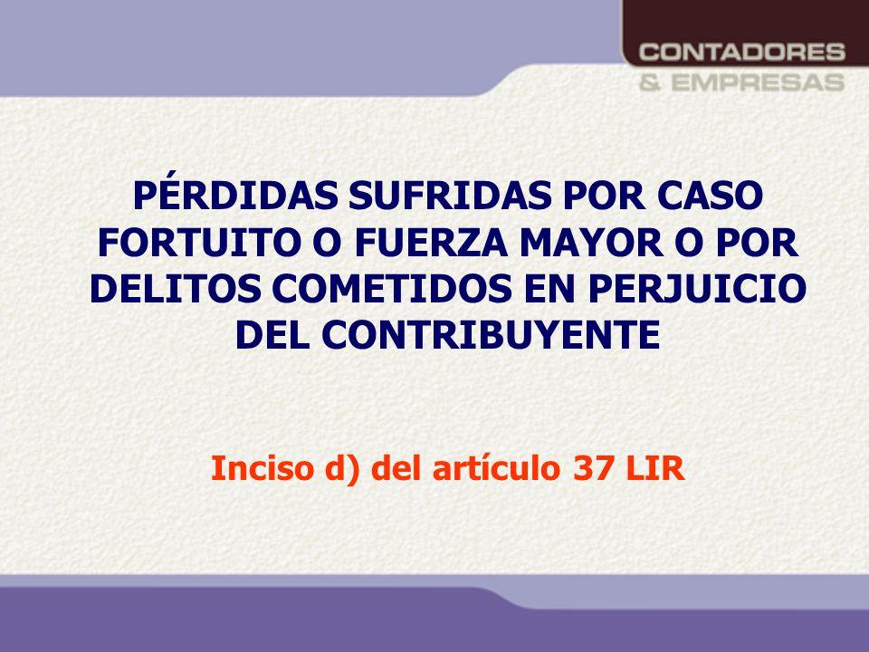PÉRDIDAS SUFRIDAS POR CASO FORTUITO O FUERZA MAYOR O POR DELITOS COMETIDOS EN PERJUICIO DEL CONTRIBUYENTE Inciso d) del artículo 37 LIR