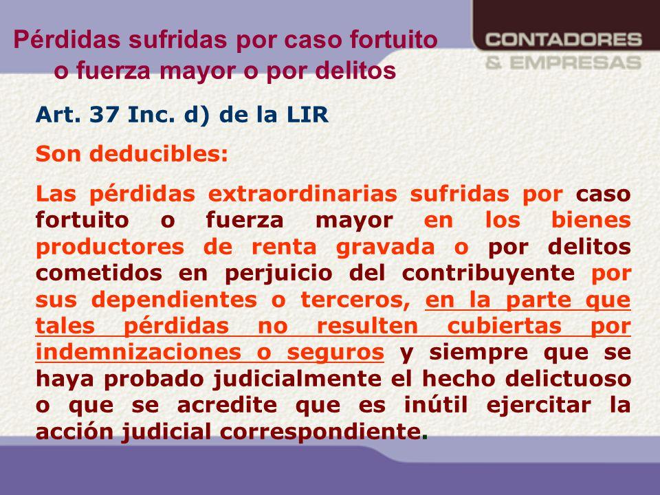 Pérdidas sufridas por caso fortuito o fuerza mayor o por delitos Art. 37 Inc. d) de la LIR Son deducibles: Las pérdidas extraordinarias sufridas por c