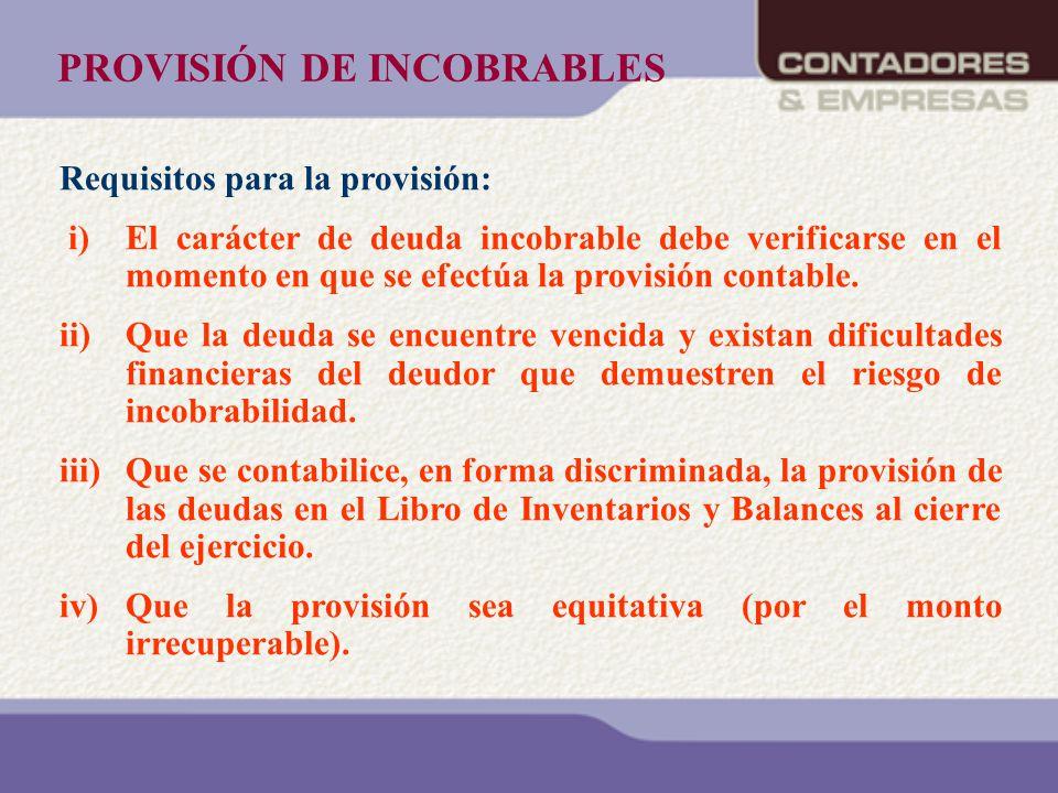 PROVISIÓN DE INCOBRABLES Requisitos para la provisión: i) El carácter de deuda incobrable debe verificarse en el momento en que se efectúa la provisió