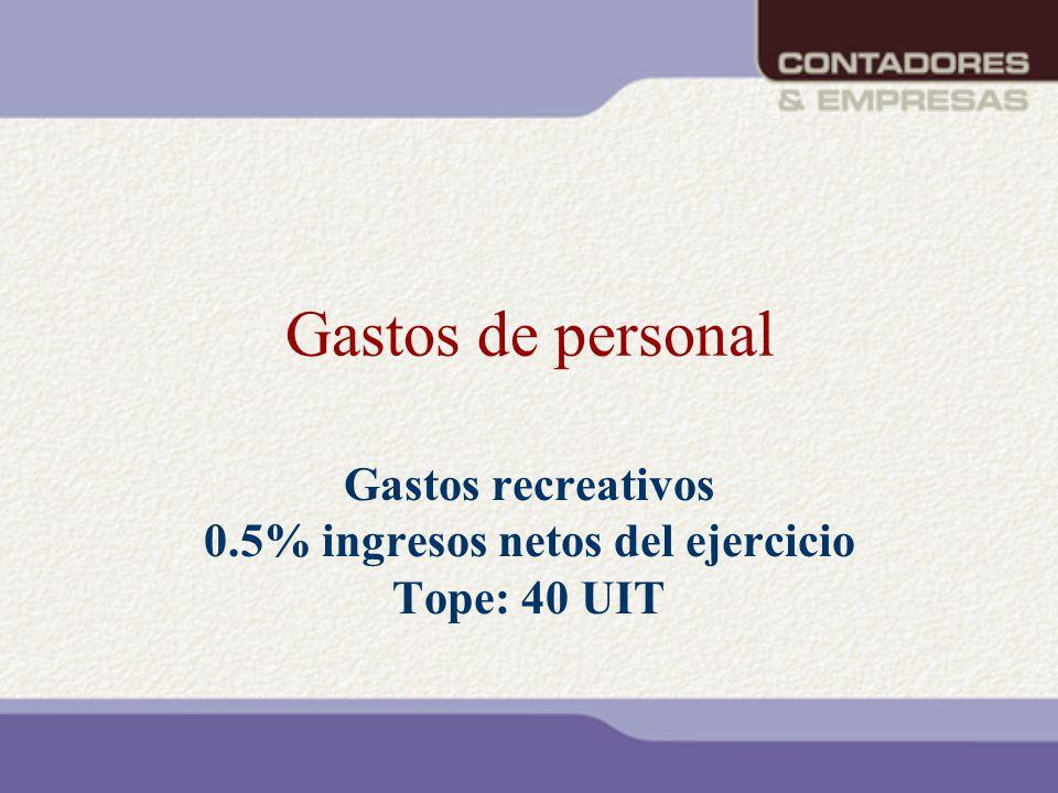 Gastos de personal Gastos recreativos 0.5% ingresos netos del ejercicio Tope: 40 UIT