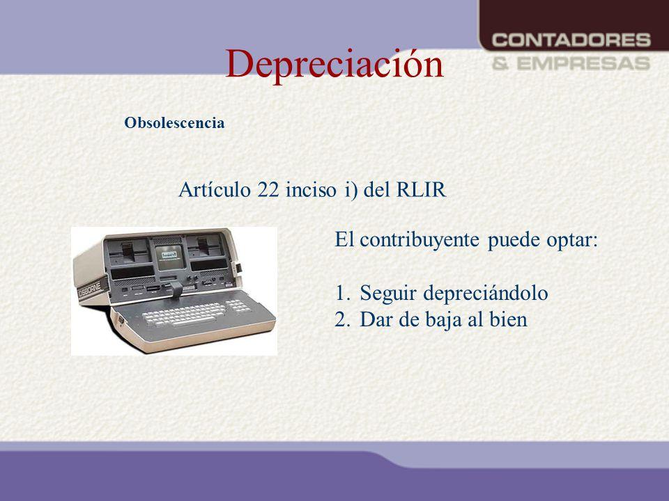Depreciación Obsolescencia Artículo 22 inciso i) del RLIR El contribuyente puede optar: 1.Seguir depreciándolo 2.Dar de baja al bien
