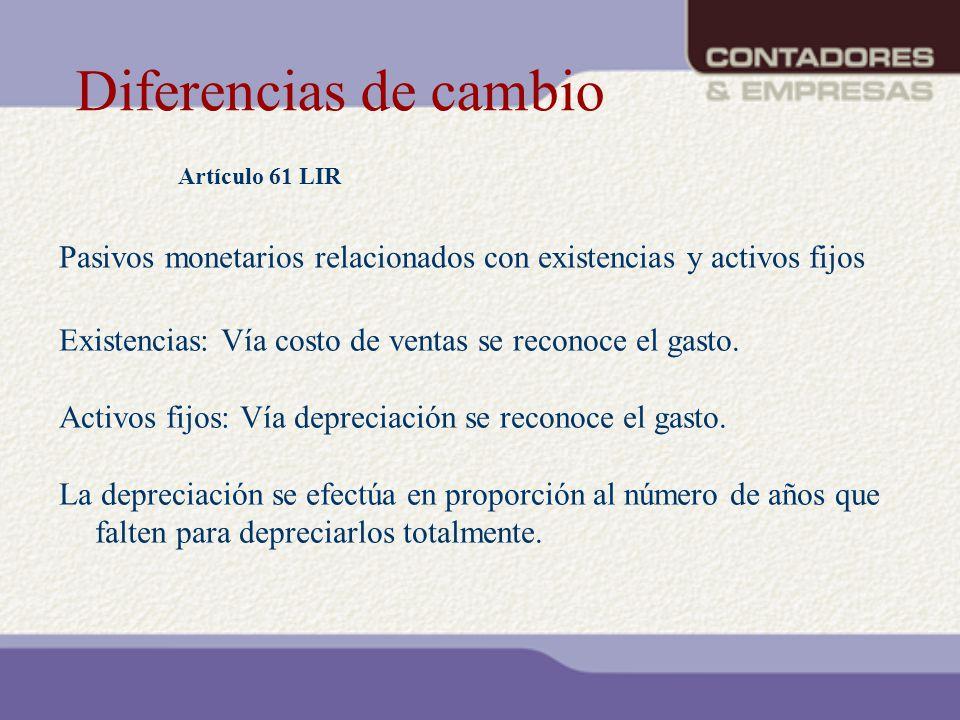 Diferencias de cambio Artículo 61 LIR Existencias: Vía costo de ventas se reconoce el gasto. Activos fijos: Vía depreciación se reconoce el gasto. La