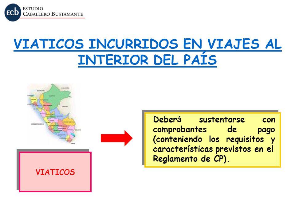 VIATICOS INCURRIDOS EN VIAJES AL INTERIOR DEL PAÍS VIATICOS Deber á sustentarse con comprobantes de pago (conteniendo los requisitos y características