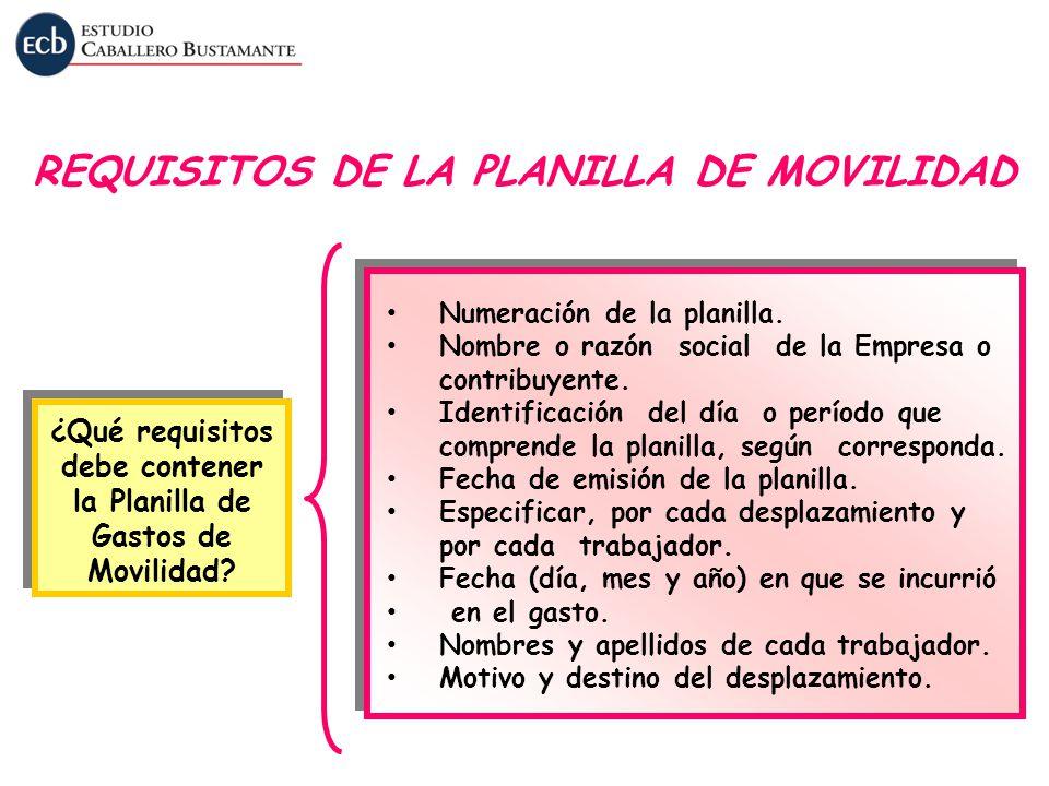 REQUISITOS DE LA PLANILLA DE MOVILIDAD ¿Qué requisitos debe contener la Planilla de Gastos de Movilidad? Numeración de la planilla. Nombre o razón soc
