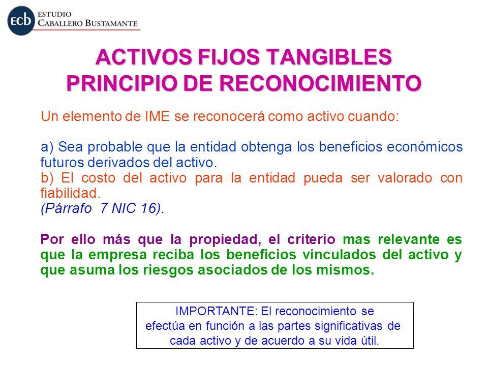 ACTIVOS FIJOS TANGIBLES PRINCIPIO DE RECONOCIMIENTO Un elemento de IME se reconocerá como activo cuando: a) Sea probable que la entidad obtenga los be